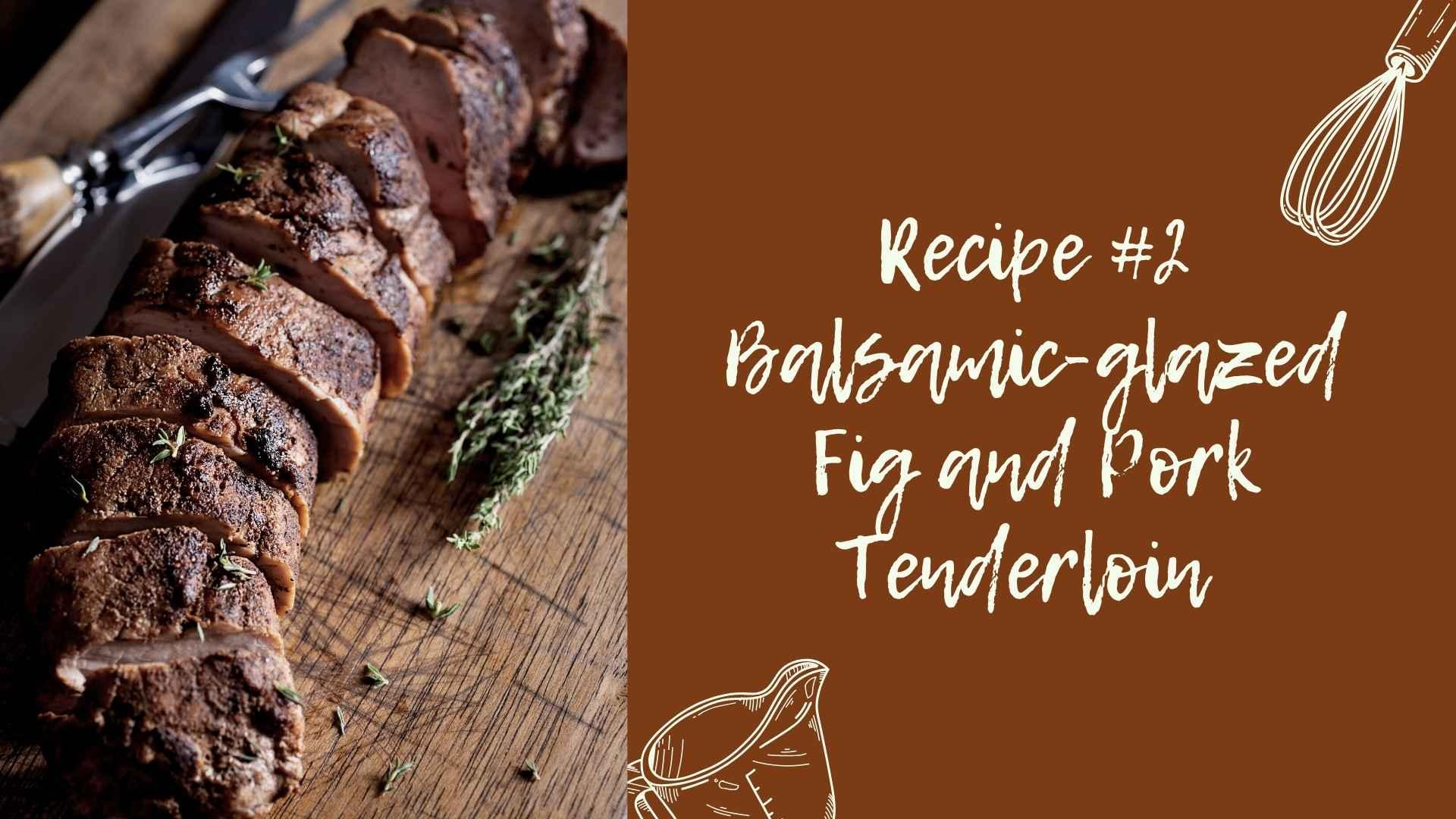 Recipe #2 Balsamic-glazed Fig and Pork Tenderloin